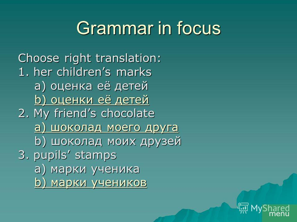 Grammar in focus Choose right translation: 1. her childrens marks a) оценка её детей a) оценка её детей b) оценки её детей b) оценки её детей 2. My friends chocolate a) шоколад моего друга a) шоколад моего друга b) шоколад моих друзей b) шоколад моих