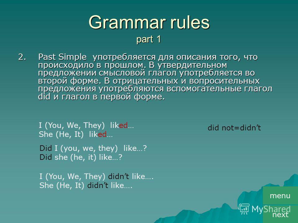Grammar rules part 1 2. Past Simple употребляется для описания того, что происходило в прошлом. В утвердительном предложении смысловой глагол употребляется во второй форме. В отрицательных и вопросительных предложения употребляются вспомогательные гл