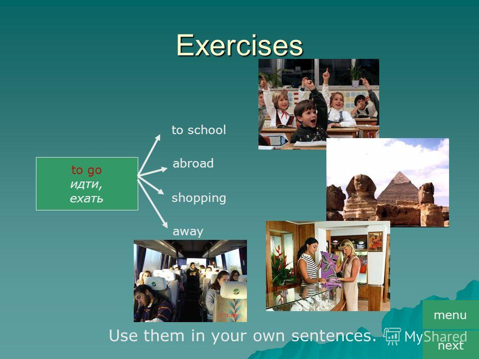 Exercises to go идти, ехать to school abroad shopping away Use them in your own sentences. menu next