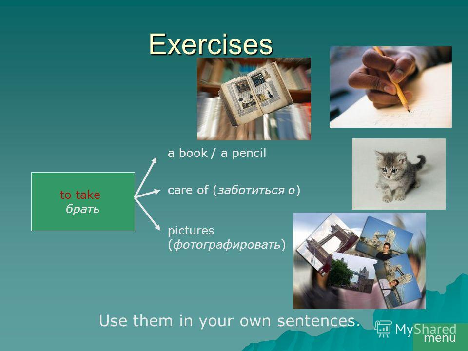 Exercises to take брать a book / a pencil сare of (заботиться о) pictures (фотографировать) Use them in your own sentences. menu