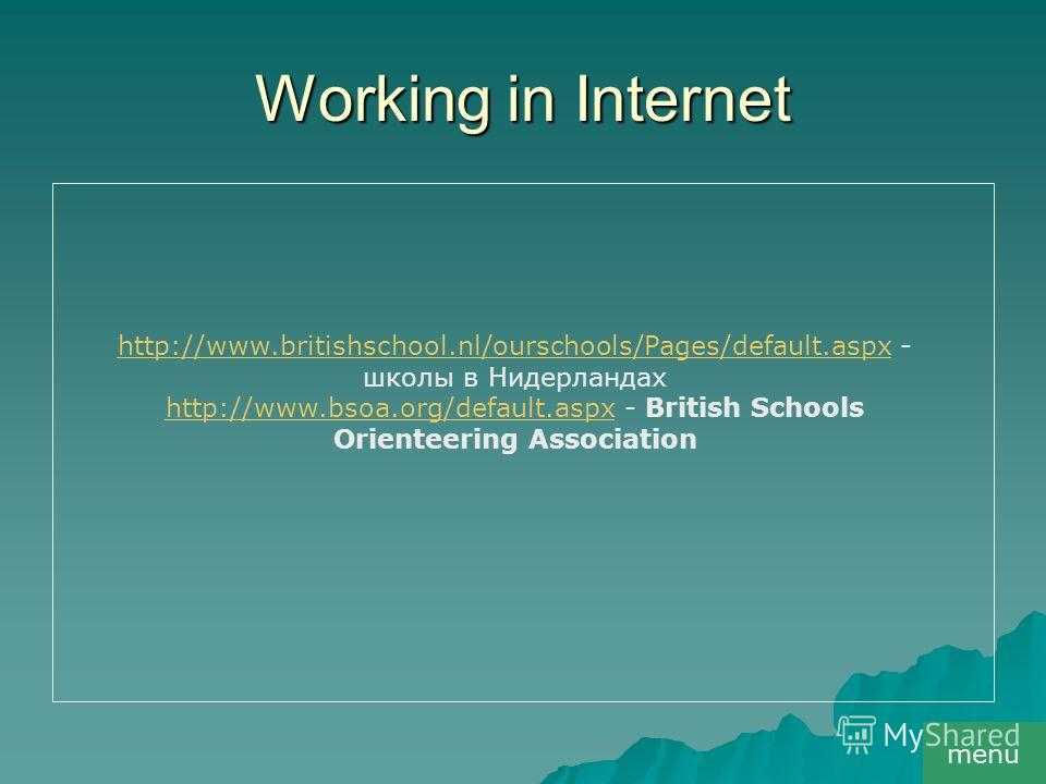Working in Internet menu http://www.britishschool.nl/ourschools/Pages/default.aspxhttp://www.britishschool.nl/ourschools/Pages/default.aspx - школы в Нидерландах http://www.bsoa.org/default.aspxhttp://www.bsoa.org/default.aspx - British Schools Orien