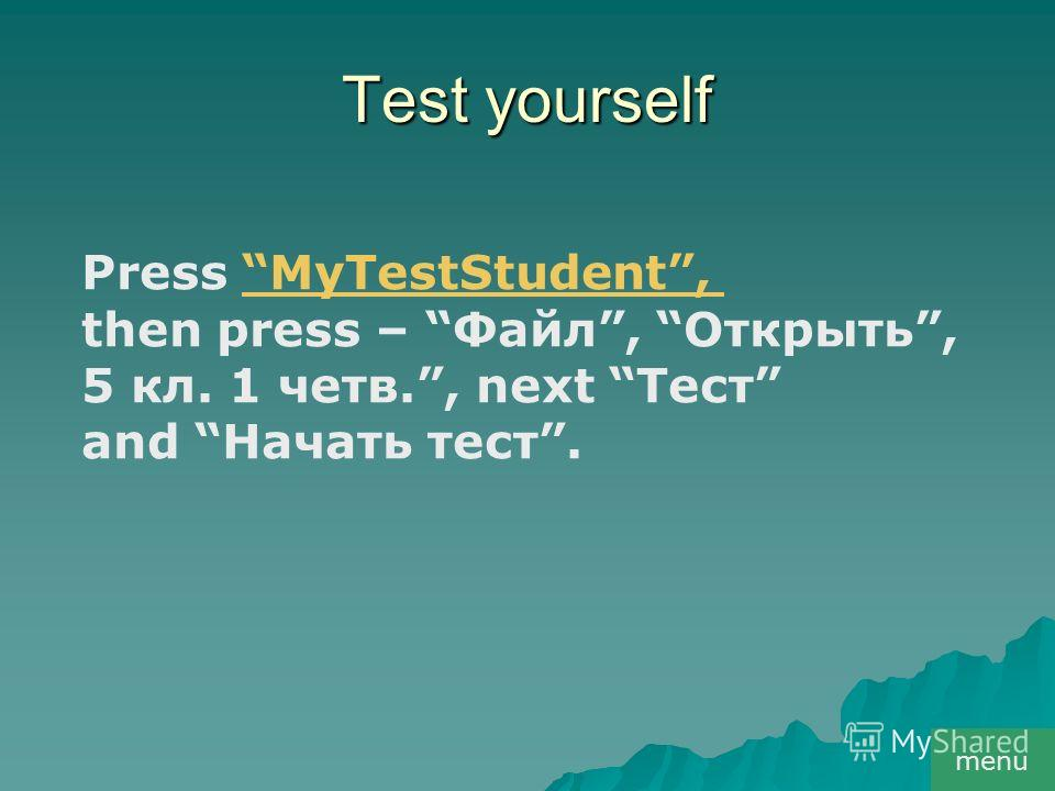 Test yourself menu Press MyTestStudent,MyTestStudent, then press – Файл, Открыть, 5 кл. 1 четв., next Тест and Начать тест.