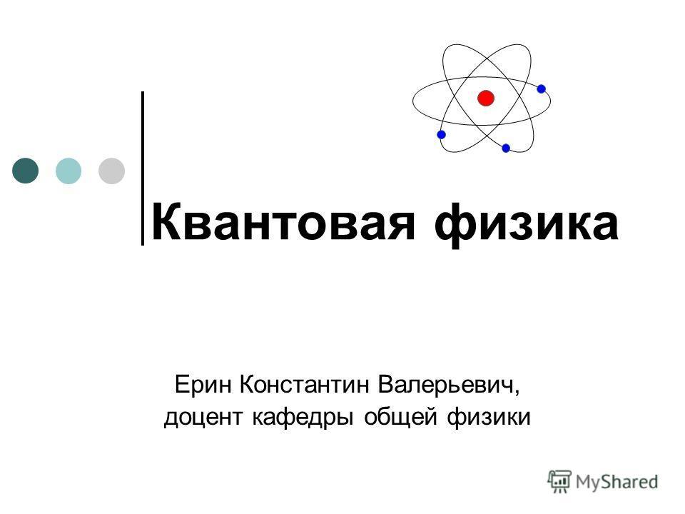 Квантовая физика Ерин Константин Валерьевич, доцент кафедры общей физики