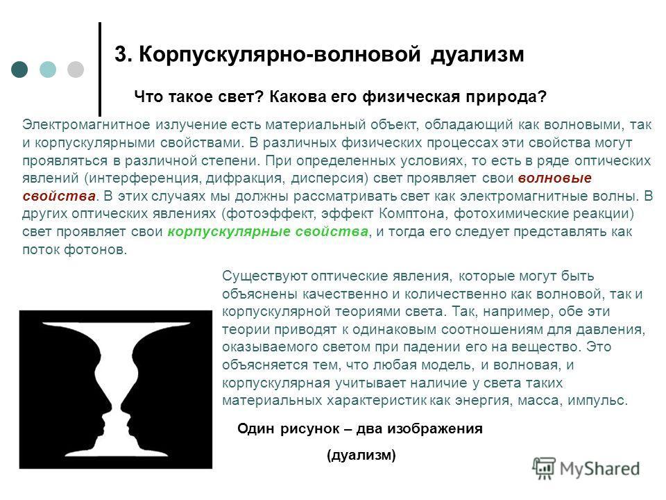 3. Корпускулярно-волновой дуализм Что такое свет? Какова его физическая природа? Электромагнитное излучение есть материальный объект, обладающий как волновыми, так и корпускулярными свойствами. В различных физических процессах эти свойства могут проя