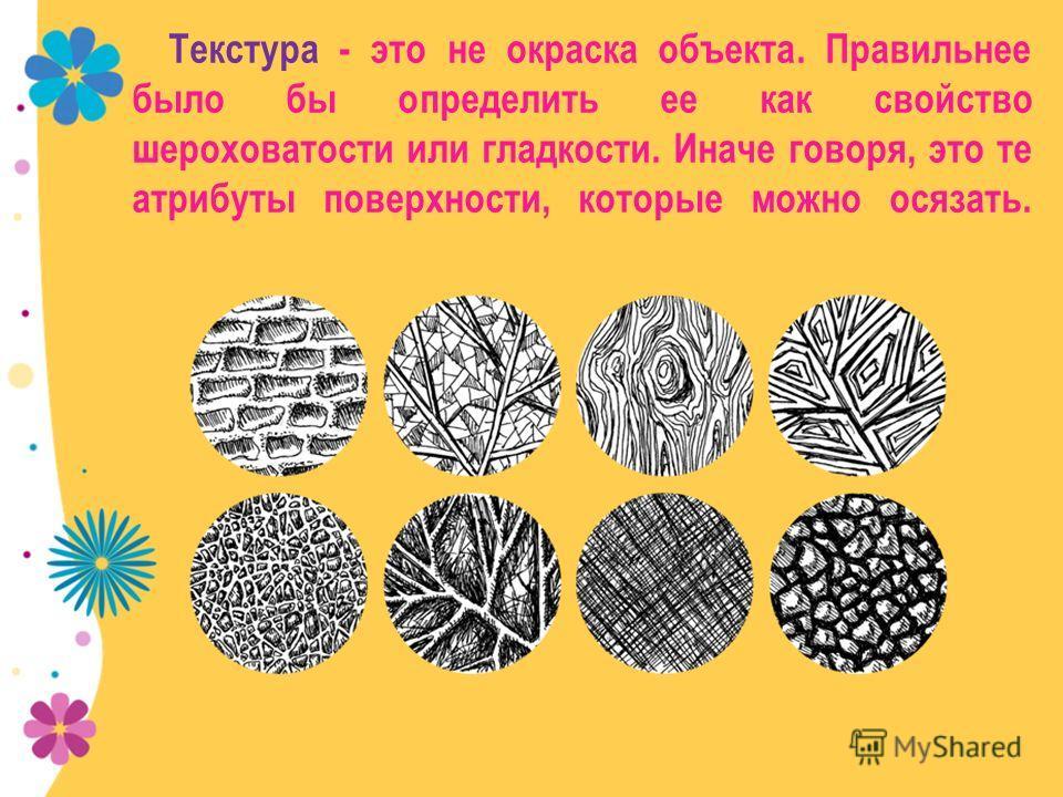 Текстура - это не окраска объекта. Правильнее было бы определить ее как свойство шероховатости или гладкости. Иначе говоря, это те атрибуты поверхности, которые можно осязать.