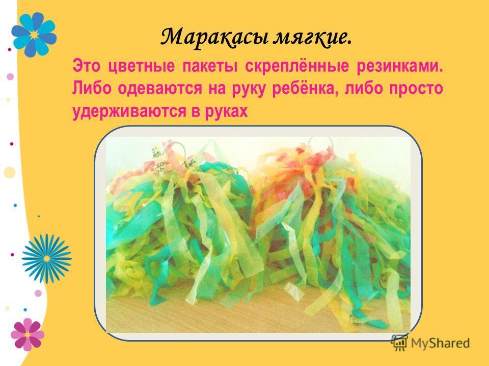 Маракасы мягкие. Это цветные пакеты скреплённые резинками. Либо одеваются на руку ребёнка, либо просто удерживаются в руках