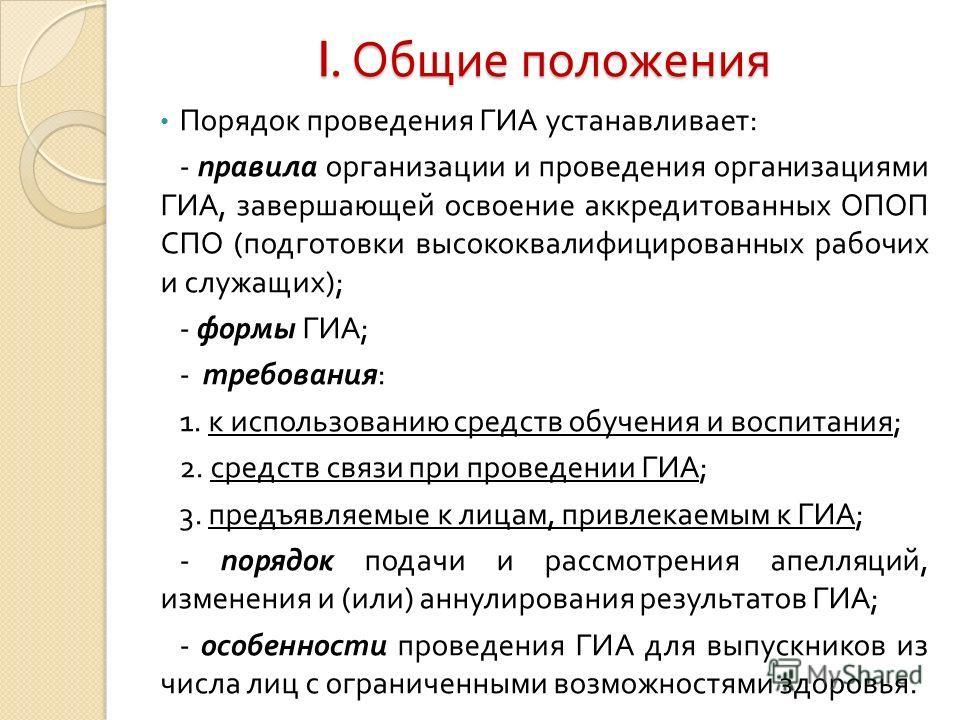 I. Общие положения Порядок проведения ГИА устанавливает : - правила организации и проведения организациями ГИА, завершающей освоение аккредитованных ОПОП СПО ( подготовки высококвалифицированных рабочих и служащих ); - формы ГИА ; - требования : 1. к