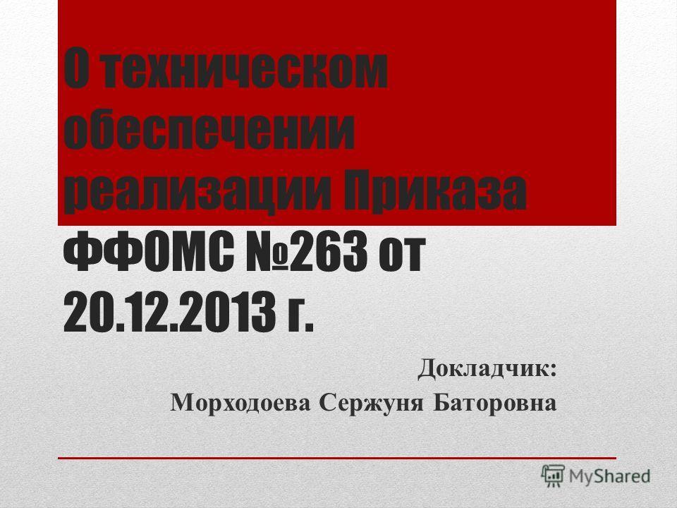 О техническом обеспечении реализации Приказа ФФОМС 263 от 20.12.2013 г. Докладчик: Морходоева Сержуня Баторовна