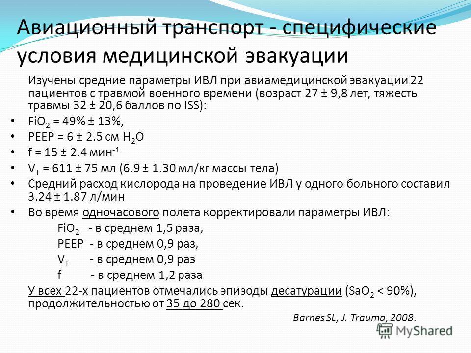 Изучены средние параметры ИВЛ при авиамедицинской эвакуации 22 пациентов с травмой военного времени (возраст 27 ± 9,8 лет, тяжесть травмы 32 ± 20,6 баллов по ISS): FiO 2 = 49% ± 13%, РЕЕР = 6 ± 2.5 см Н 2 О f = 15 ± 2.4 мин -1 V T = 611 ± 75 мл (6.9