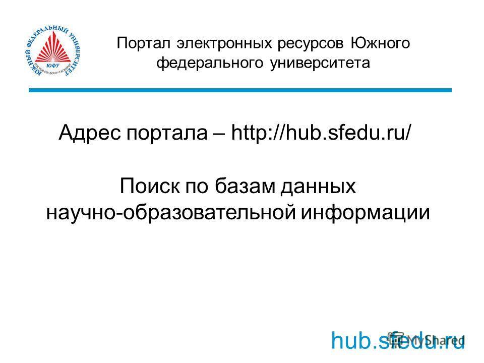 Портал электронных ресурсов Южного федерального университета hub.sfedu.ru Адрес портала – http://hub.sfedu.ru/ Поиск по базам данных научно-образовательной информации