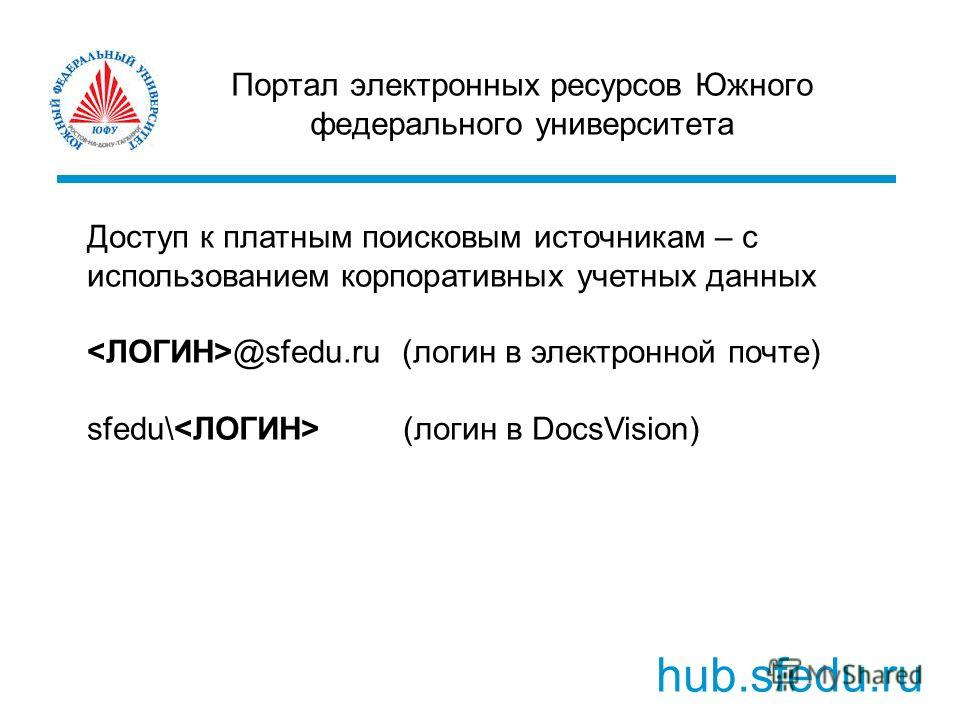 Портал электронных ресурсов Южного федерального университета hub.sfedu.ru Доступ к платным поисковым источникам – с использованием корпоративных учетных данных @sfedu.ru (логин в электронной почте) sfedu\ (логин в DocsVision)