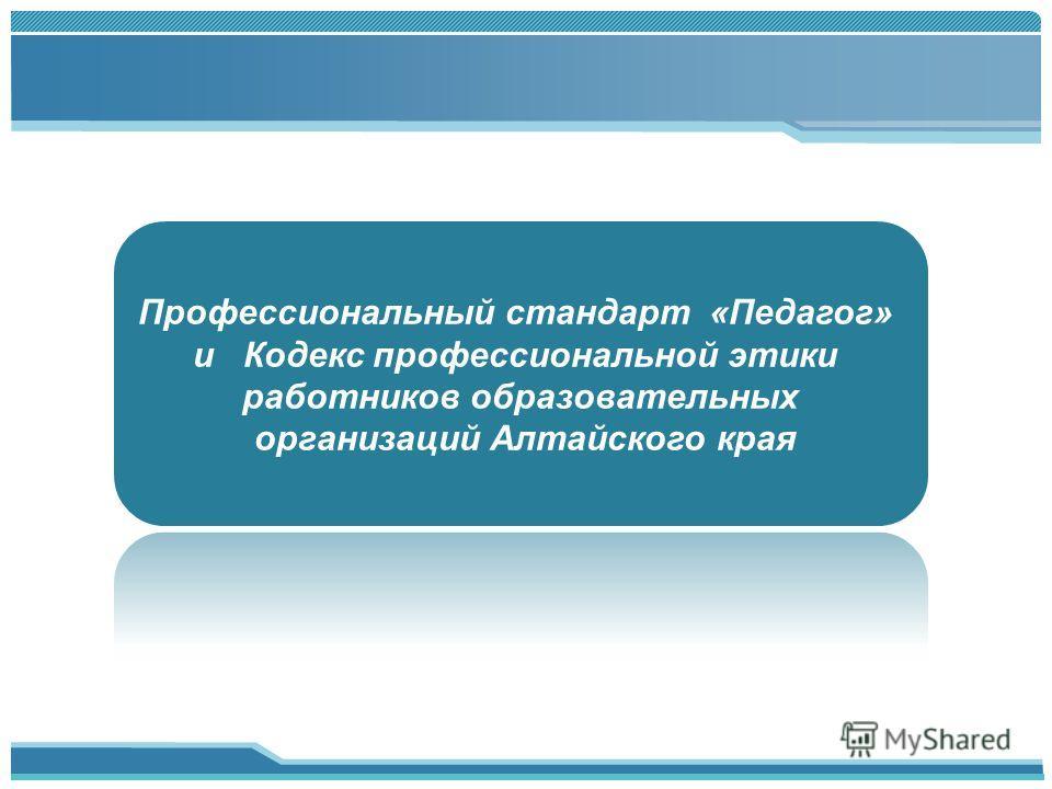 Профессиональный стандарт «Педагог» и Кодекс профессиональной этики работников образовательных организаций Алтайского края