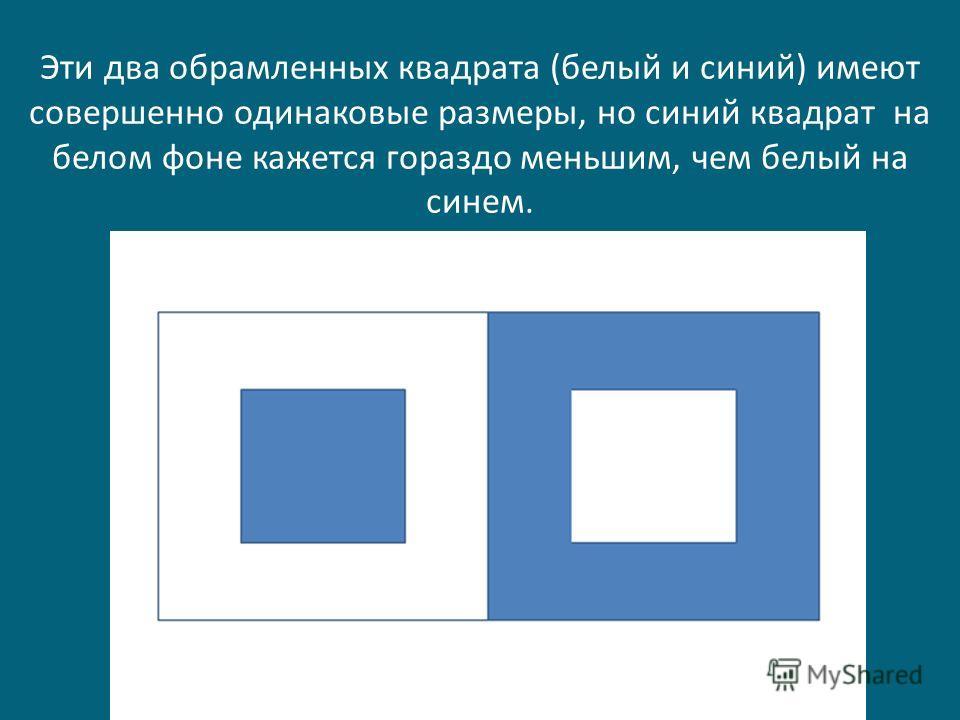 Эти два обрамленных квадрата (белый и синий) имеют совершенно одинаковые размеры, но синий квадрат на белом фоне кажется гораздо меньшим, чем белый на синем.