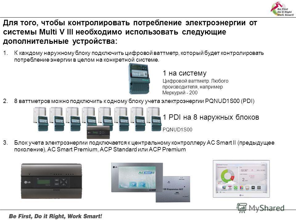 Для того, чтобы контролировать потребление электроэнергии от системы Multi V III необходимо использовать следующие дополнительные устройства: 1. К каждому наружному блоку подключить цифровой ваттметр, который будет контролировать потребление энергии