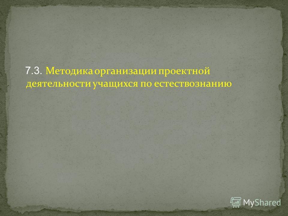 7.3. Методика организации проектной деятельности учащихся по естествознанию