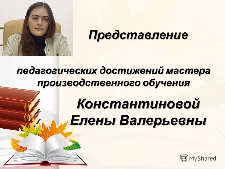 Константиновой Елены Валерьевны педагогических достижений мастера производственного обучения Представление