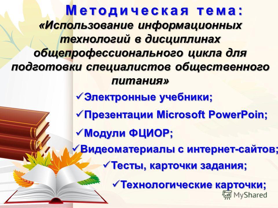 Методическая тема: Презентации Microsoft PowerPoin; Презентации Microsoft PowerPoin; «Использование информационных технологий в дисциплинах общепрофессионального цикла для подготовки специалистов общественного питания» Электронные учебники; Электронн
