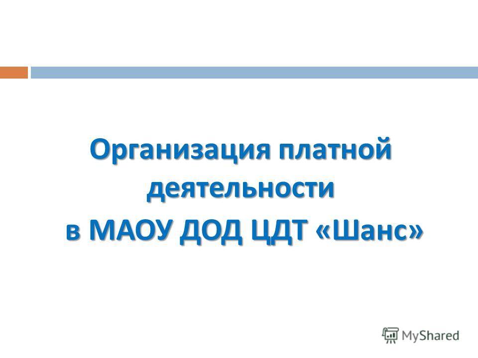 Организация платной деятельности в МАОУ ДОД ЦДТ « Шанс » в МАОУ ДОД ЦДТ « Шанс »