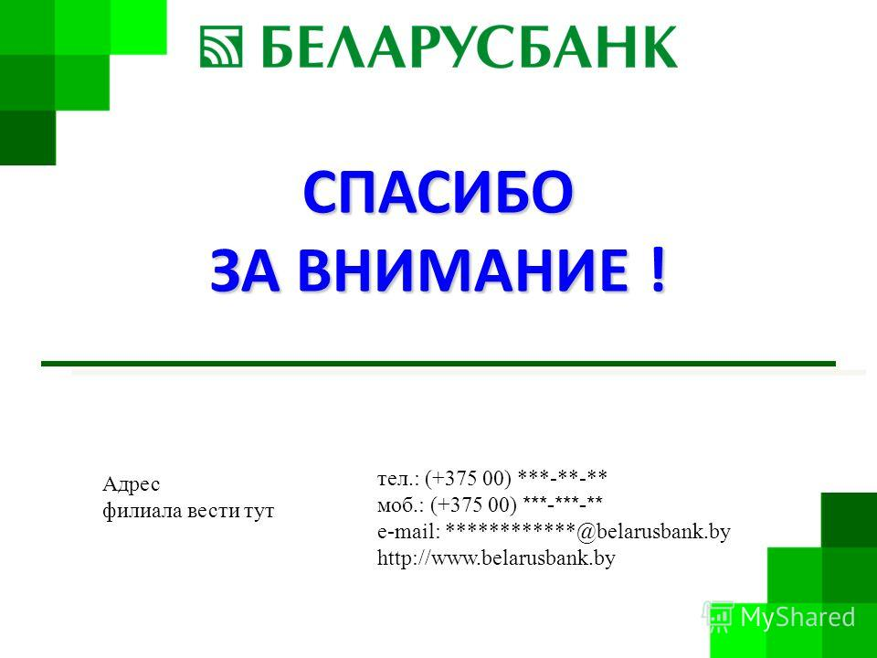 СПАСИБО ЗА ВНИМАНИЕ ! Адрес филиала вести тут тел.: (+375 00) ***-**-** моб.: (+375 00) ***-***-** e-mail: ************@belarusbank.by http://www.belarusbank.by