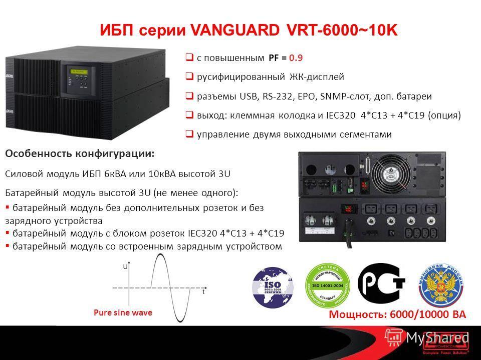 ИБП серии VANGUARD VRT-6000~10K с повышенным PF = 0.9 русифицированный ЖК-дисплей разъемы USB, RS-232, EPO, SNMP-слот, доп. батареи выход: клеммная колодка и IEC320 4*C13 + 4*C19 (опция) управление двумя выходными сегментами Особенность конфигурации: