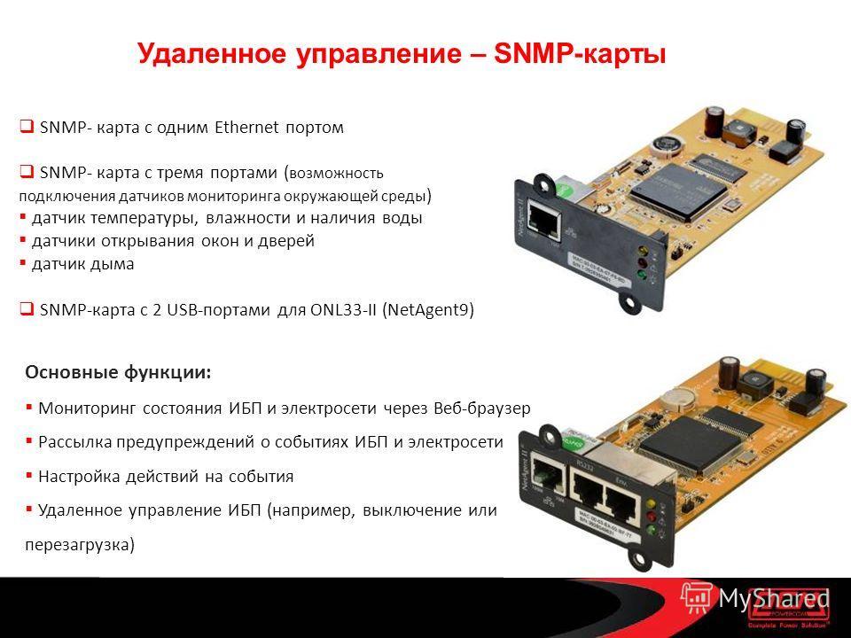 Удаленное управление – SNMP-карты SNMP- карта с одним Ethernet портом SNMP- карта с тремя портами ( возможность подключения датчиков мониторинга окружающей среды ) датчик температуры, влажности и наличия воды датчики открывания окон и дверей датчик д