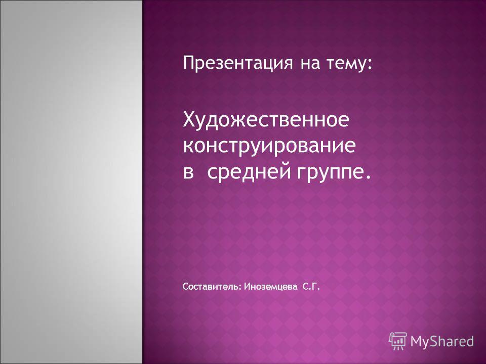 Презентация на тему: Художественное конструирование в средней группе. Составитель: Иноземцева С.Г.