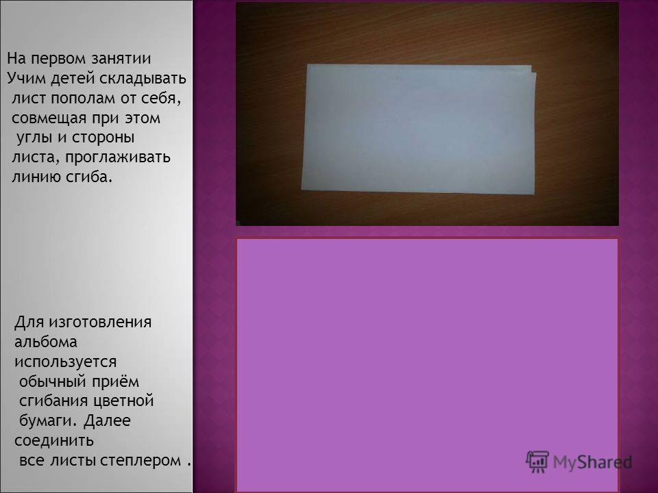 На первом занятии Учим детей складывать лист пополам от себя, совмещая при этом углы и стороны листа, проглаживать линию сгиба. Для изготовления альбома используется обычный приём сгибания цветной бумаги. Далее соединить все листы степлером.
