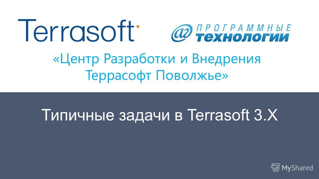 «Центр Разработки и Внедрения Террасофт Поволжье» Типичные задачи в Terrasoft 3.Х