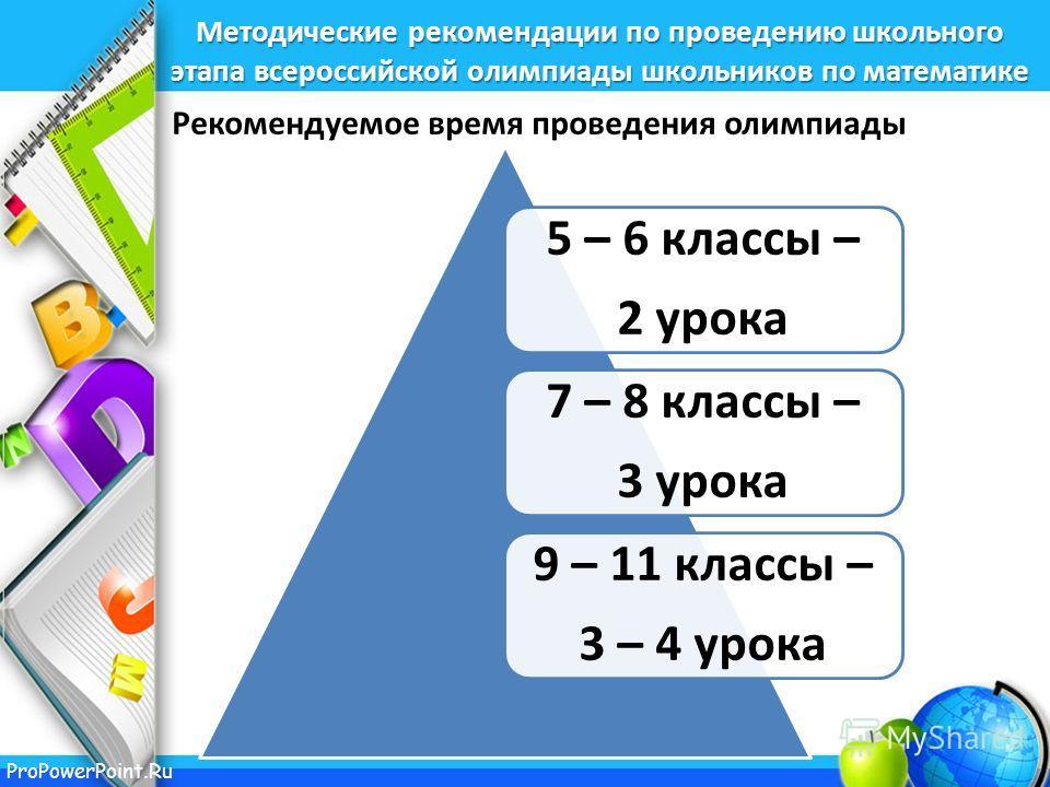 ProPowerPoint.Ru Методические рекомендации по проведению школьного этапа всероссийской олимпиады школьников по математике 5 – 6 классы – 2 урока 7 – 8 классы – 3 урока 9 – 11 классы – 3 – 4 урока Рекомендуемое время проведения олимпиады