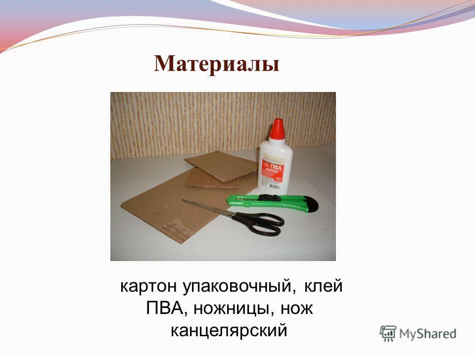 Материалы картон упаковочный, клей ПВА, ножницы, нож канцелярский