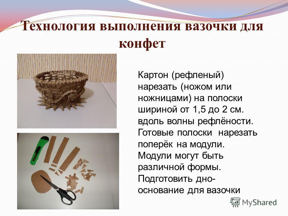 Технология выполнения вазочки для конфет Картон (рефленый) нарезать (ножом или ножницами) на полоски шириной от 1,5 до 2 см. вдоль волны рефлёности. Готовые полоски нарезать поперёк на модули. Модули могут быть различной формы. Подготовить дно- основ