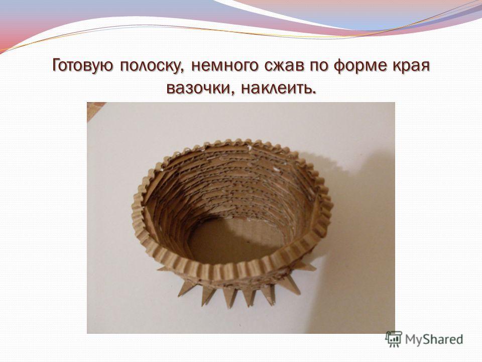 Готовую полоску, немного сжав по форме края вазочки, наклеить.