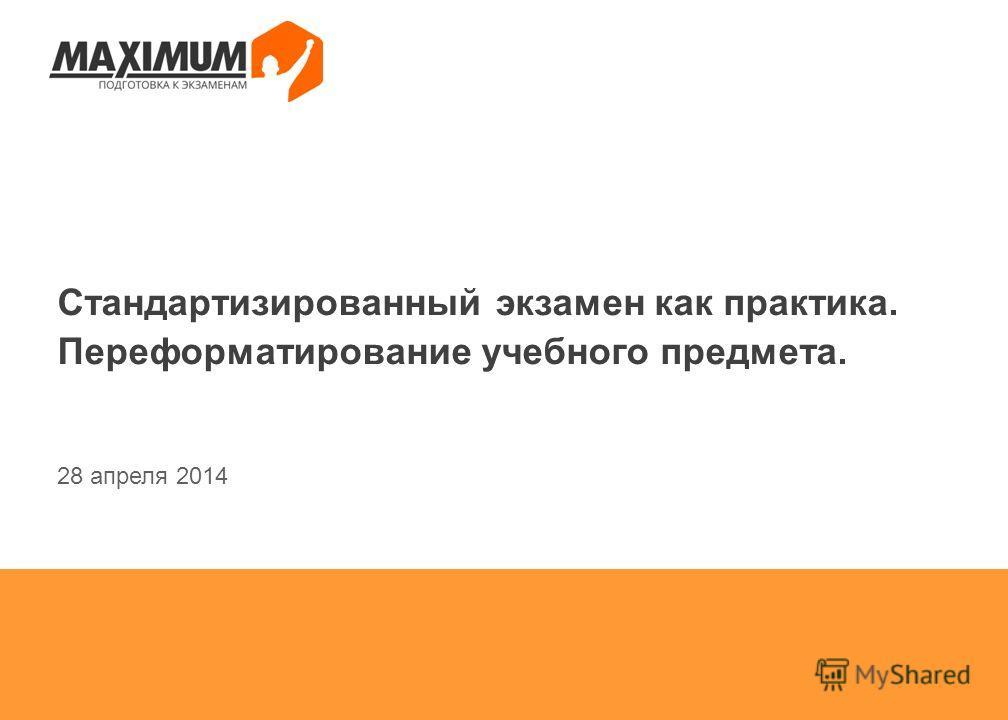 Стандартизированный экзамен как практика. Переформатирование учебного предмета. 28 апреля 2014