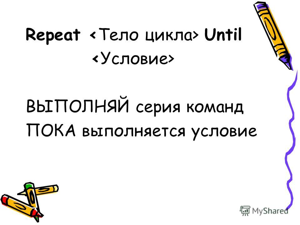 Repeat Until ВЫПОЛНЯЙ серия команд ПОКА выполняется условие