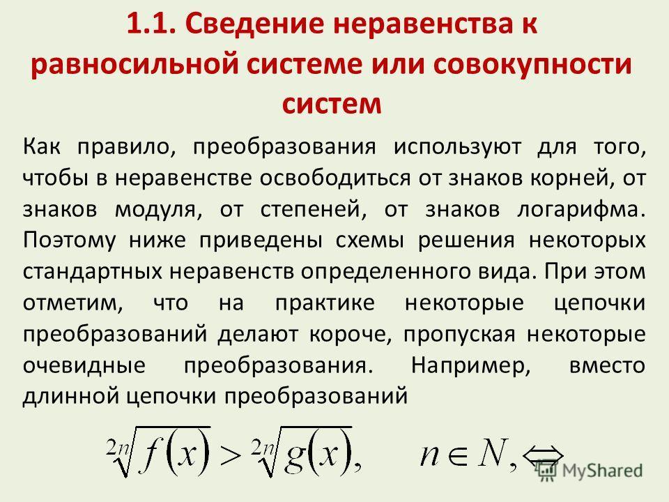 1.1. Сведение неравенства к равносильной системе или совокупности систем Как правило, преобразования используют для того, чтобы в неравенстве освободиться от знаков корней, от знаков модуля, от степеней, от знаков логарифма. Поэтому ниже приведены сх