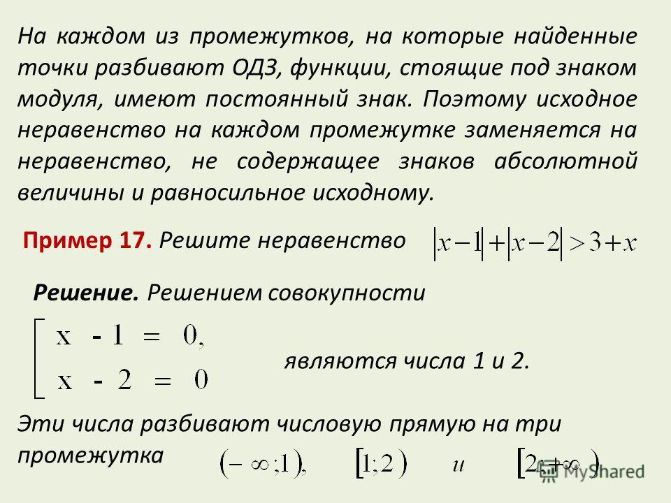 На каждом из промежутков, на которые найденные точки разбивают ОДЗ, функции, стоящие под знаком модуля, имеют постоянный знак. Поэтому исходное неравенство на каждом промежутке заменяется на неравенство, не содержащее знаков абсолютной величины и рав