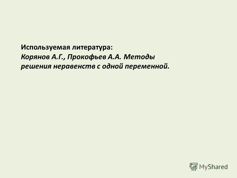 Используемая литература: Корянов А.Г., Прокофьев А.А. Методы решения неравенств с одной переменной.
