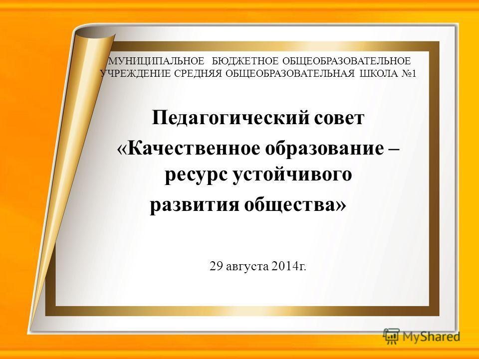 МУНИЦИПАЛЬНОЕ БЮДЖЕТНОЕ ОБЩЕОБРАЗОВАТЕЛЬНОЕ УЧРЕЖДЕНИЕ СРЕДНЯЯ ОБЩЕОБРАЗОВАТЕЛЬНАЯ ШКОЛА 1 Педагогический совет «Качественное образование – ресурс устойчивого развития общества» 29 августа 2014 г.