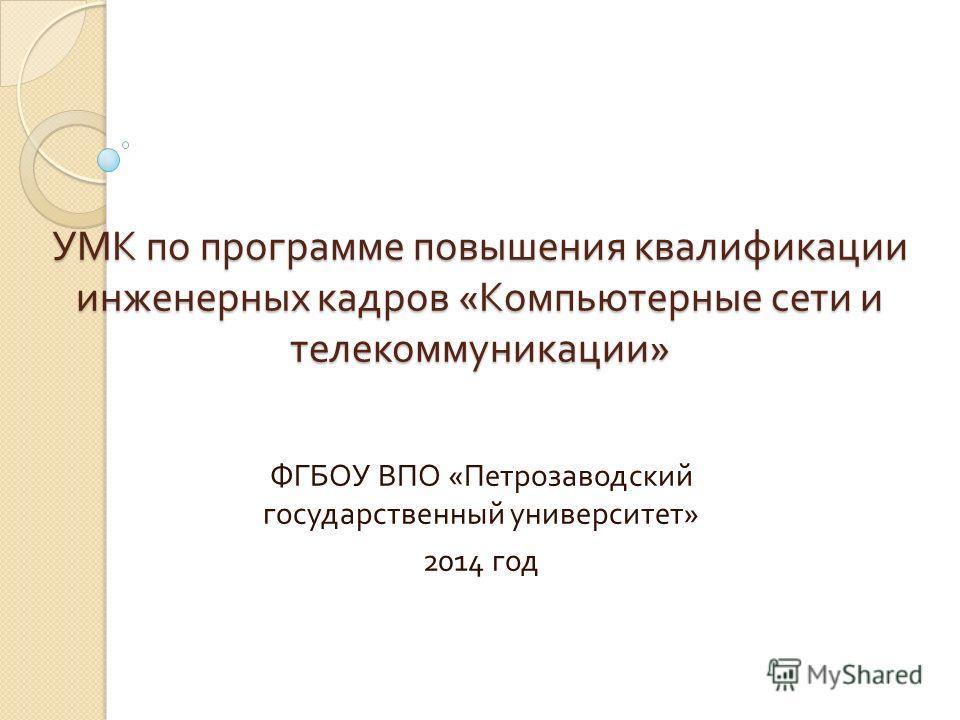 УМК по программе повышения квалификации инженерных кадров « Компьютерные сети и телекоммуникации » ФГБОУ ВПО « Петрозаводский государственный университет » 2014 год