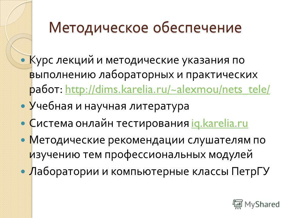 Методическое обеспечение Курс лекций и методические указания по выполнению лабораторных и практических работ : http://dims.karelia.ru/~alexmou/nets_tele/http://dims.karelia.ru/~alexmou/nets_tele/ Учебная и научная литература Система онлайн тестирован
