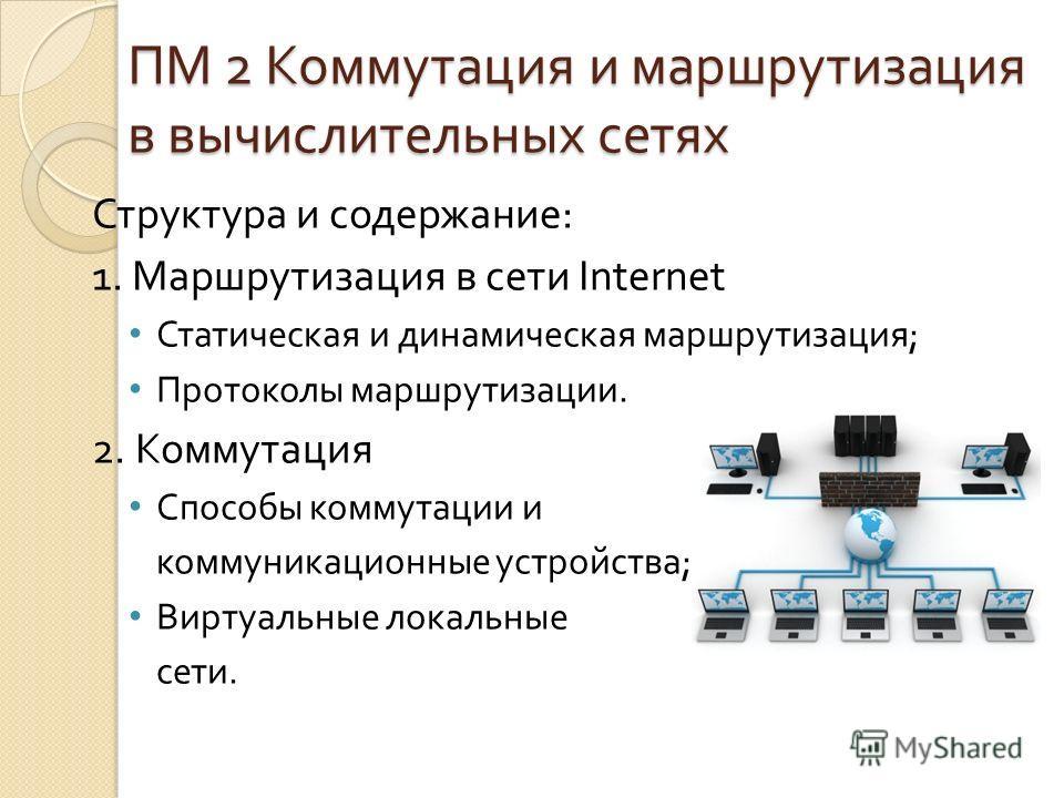 ПМ 2 Коммутация и маршрутизация в вычислительных сетях Структура и содержание : 1. Маршрутизация в сети Internet Статическая и динамическая маршрутизация ; Протоколы маршрутизации. 2. Коммутация Способы коммутации и коммуникационные устройства ; Вирт