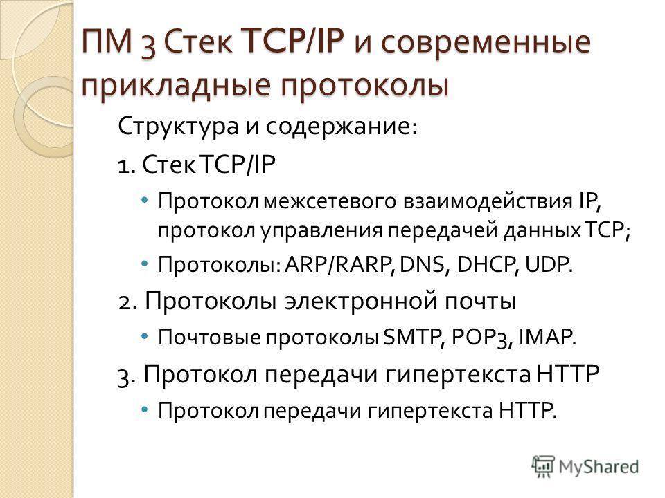 ПМ 3 Стек TCP/IP и современные прикладные протоколы Структура и содержание : 1. Стек TCP/IP Протокол межсетевого взаимодействия IP, протокол управления передачей данных TCP ; Протоколы : ARP / RARP, DNS, DHCP, UDP. 2. Протоколы электронной почты Почт