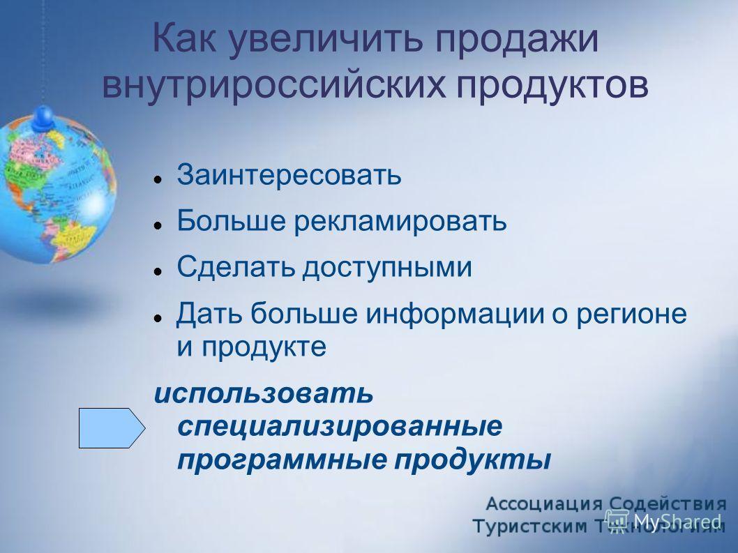 Как увеличить продажи внутрироссийских продуктов Заинтересовать Больше рекламировать Сделать доступными Дать больше информации о регионе и продукте использовать специализированные программные продукты