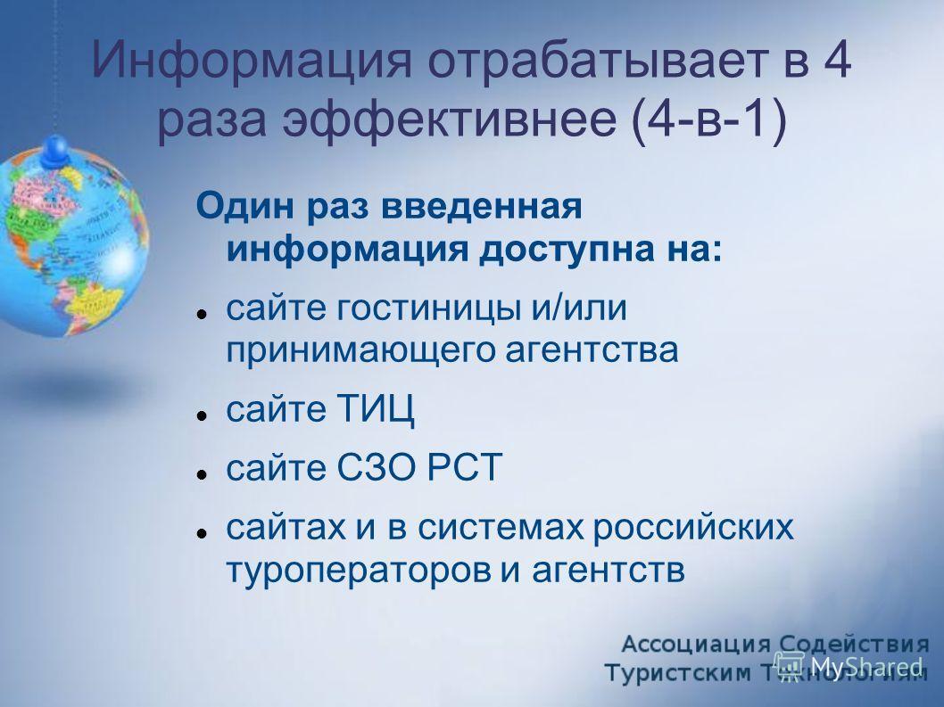 Информация отрабатывает в 4 раза эффективнее (4-в-1) Один раз введенная информация доступна на: сайте гостиницы и/или принимающего агентства сайте ТИЦ сайте СЗО РСТ сайтах и в системах российских туроператоров и агентств