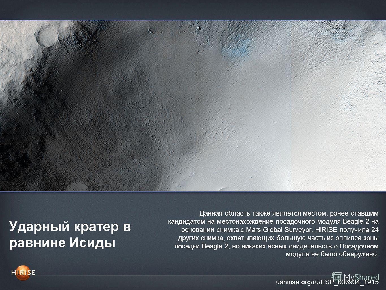 Ударный кратер в равнине Исиды uahirise.org/ru/ESP_036934_1915 Данная область также является местом, ранее ставшим кандидатом на местонахождение посадочного модуля Beagle 2 на основании снимка с Mars Global Surveyor. HiRISE получила 24 других снимка,