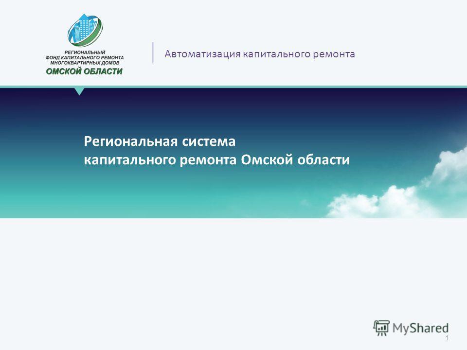 Региональная система капитального ремонта Омской области 1 Автоматизация капитального ремонта