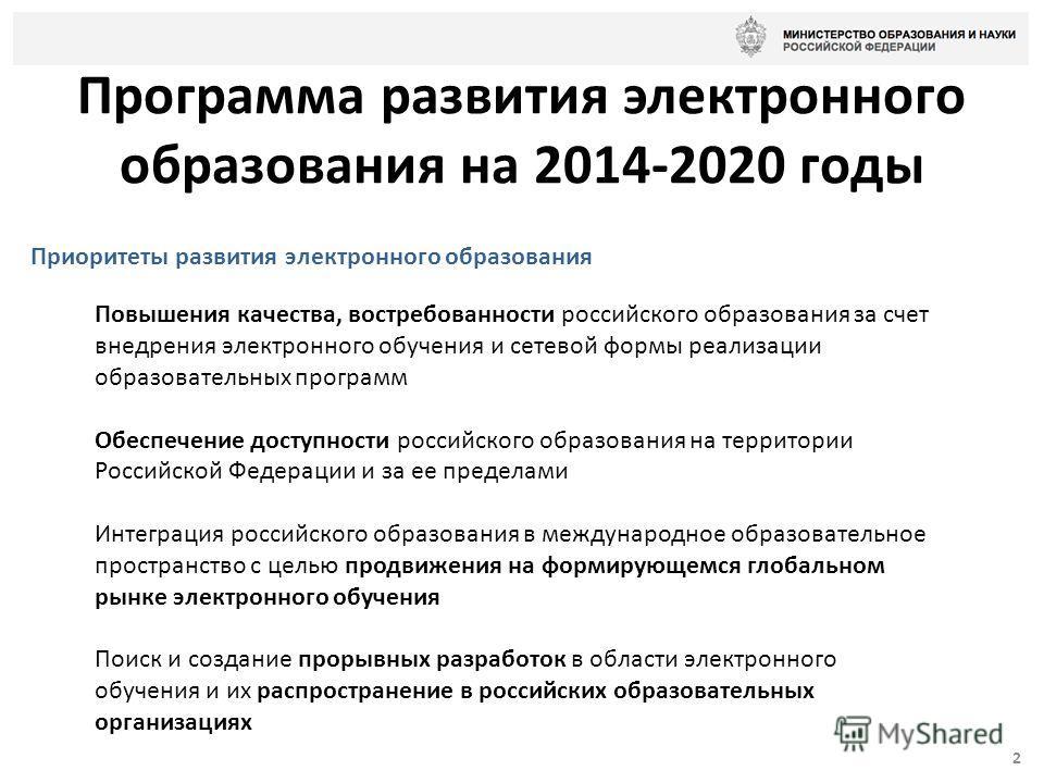 Программа развития электронного образования на 2014-2020 годы 2 Приоритеты развития электронного образования Повышения качества, востребованности российского образования за счет внедрения электронного обучения и сетевой формы реализации образовательн