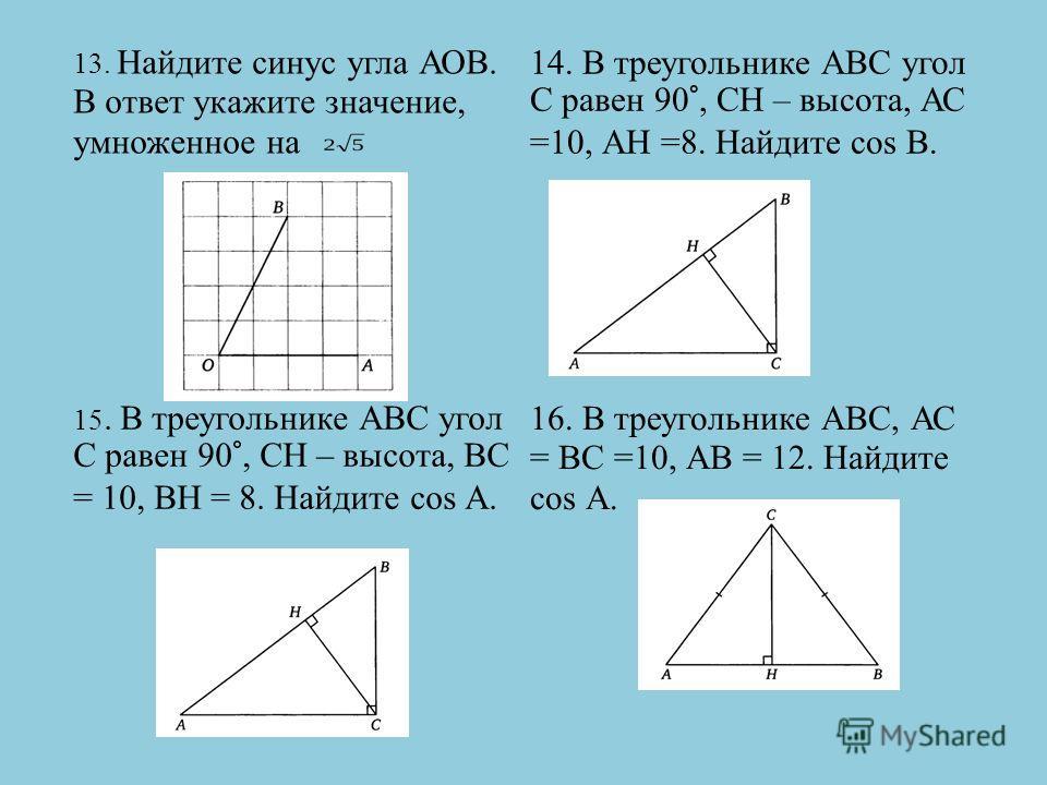 13. Найдите синус угла АОВ. В ответ укажите значение, умноженное на 14. В треугольнике АВС угол С равен 90°, СН – высота, АС =10, АН =8. Найдите cos B. 15. В треугольнике АВС угол С равен 90°, СН – высота, ВС = 10, ВН = 8. Найдите cos А. 16. В треуго