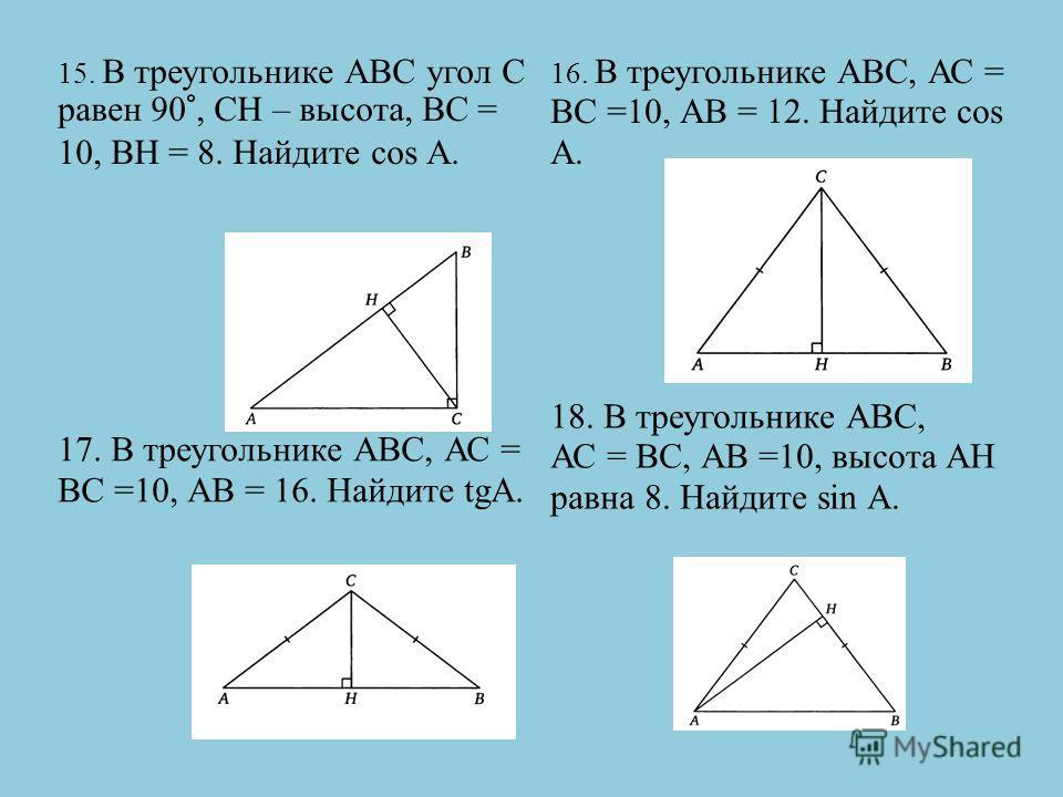 15. В треугольнике АВС угол С равен 90°, СН – высота, ВС = 10, ВН = 8. Найдите cos А. 16. В треугольнике АВС, АС = ВС =10, АВ = 12. Найдите cos А. 17. В треугольнике АВС, АС = ВС =10, АВ = 16. Найдите tgА. 18. В треугольнике АВС, АС = ВС, АВ =10, выс