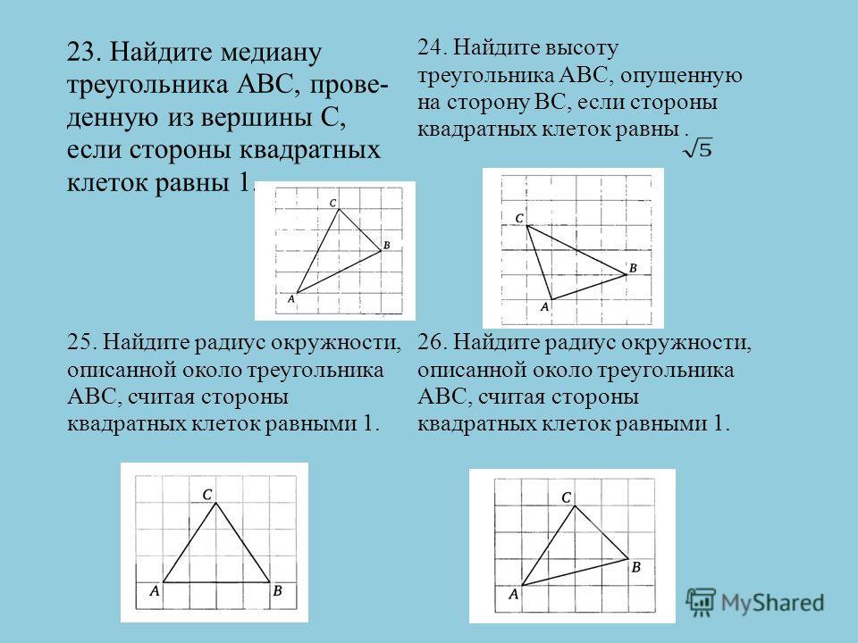 23. Найдите медиану треугольника АВС, прове- денную из вершины С, если стороны квадратных клеток равны 1. 24. Найдите высоту треугольника АВС, опущенную на сторону ВС, если стороны квадратных клеток равны. 25. Найдите радиус окружности, описанной око